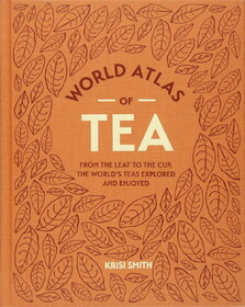 World Atlas of Tea. From the leaf to the cup, the world's teas explored and enjoyed