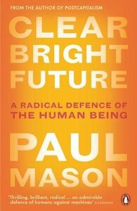 Clear Bright Future: A Radical Defence of the Human Being [Penguin]