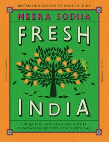 Fresh India: 130 Quick, Easy and Delicious Recipes for Every Day
