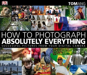 How to Photograph Absolutely Everything Tom Ang [Dorling Kindersley]