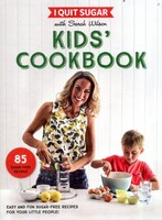 I Quit Sugar With Sarah Wilson - Kids Cookbook Easy and Fun Sugar-Free Recipes for Your Little People
