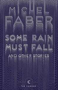Some Rain Must Fall and Other Stories - Canons (Michel Faber)