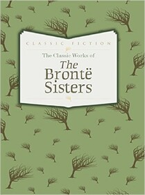 The Classic Works of the Bronte Sisters: Jane Eyre, Wuthering Heights and Agnes Grey