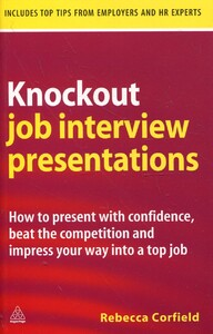 Knockout Job Interview Presentations: How to Present with Confidence Beat the Competition and Impres