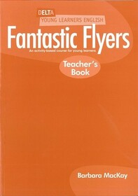 Delta Young Learners English: Fantastic Flyers: Teachers Book: An Activity-Based Course for Young Learners
